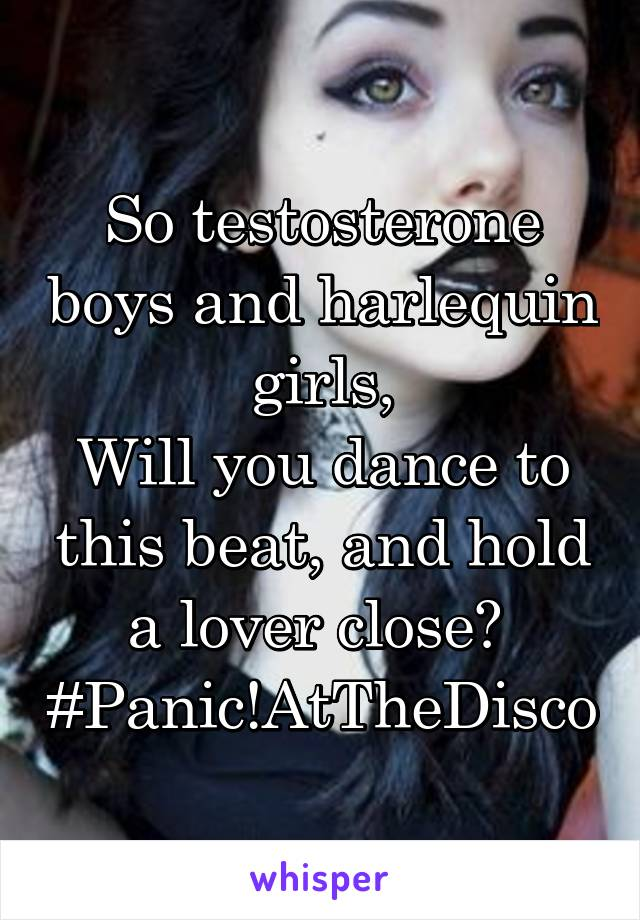 So testosterone boys and harlequin girls, Will you dance to this beat, and hold a lover close?  #Panic!AtTheDisco