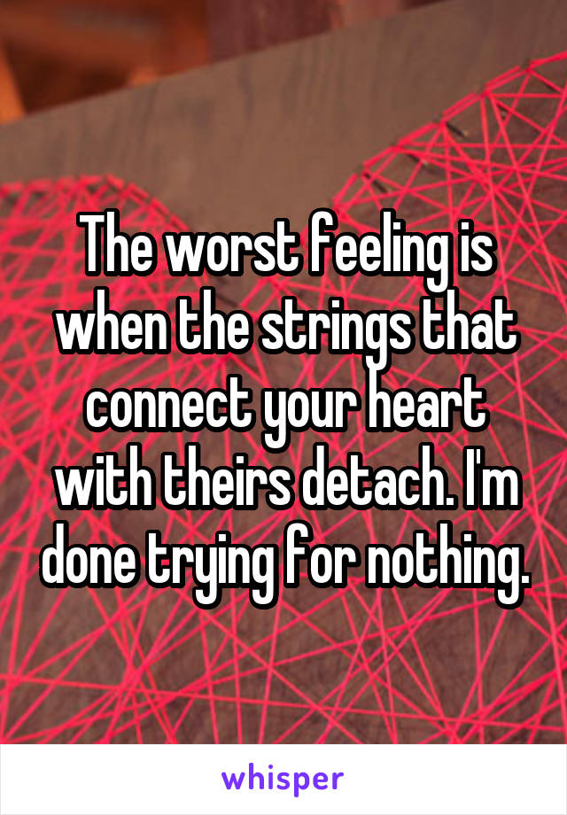 The worst feeling is when the strings that connect your heart with theirs detach. I'm done trying for nothing.