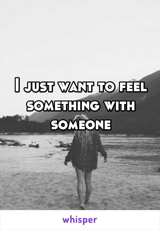 I just want to feel something with someone