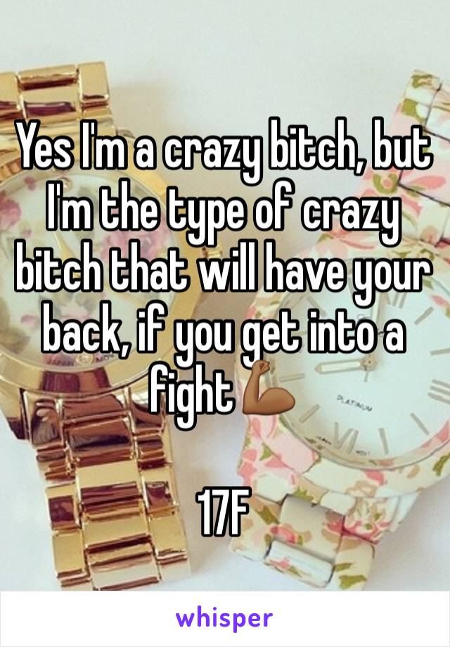 Yes I'm a crazy bitch, but I'm the type of crazy bitch that will have your back, if you get into a fight💪🏾  17F