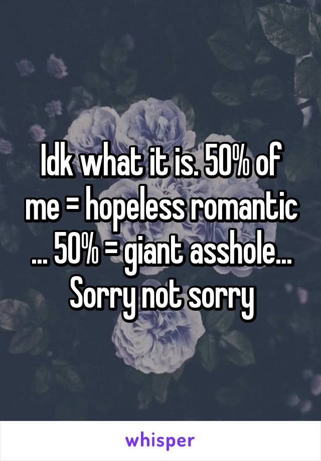 Idk what it is. 50% of me = hopeless romantic ... 50% = giant asshole... Sorry not sorry