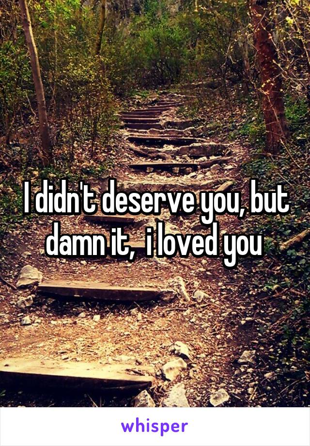 I didn't deserve you, but damn it,  i loved you