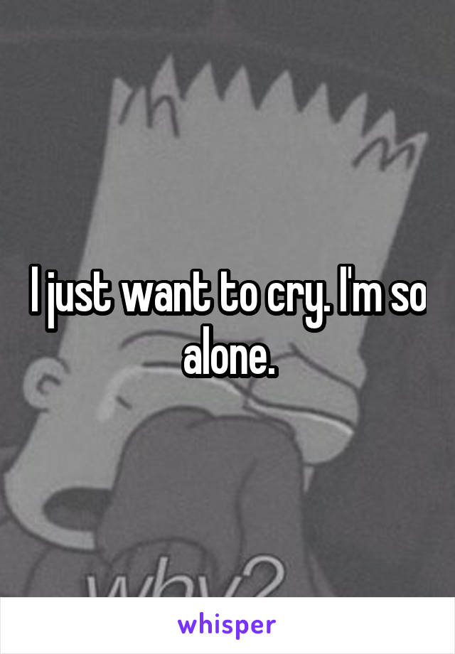 I just want to cry. I'm so alone.