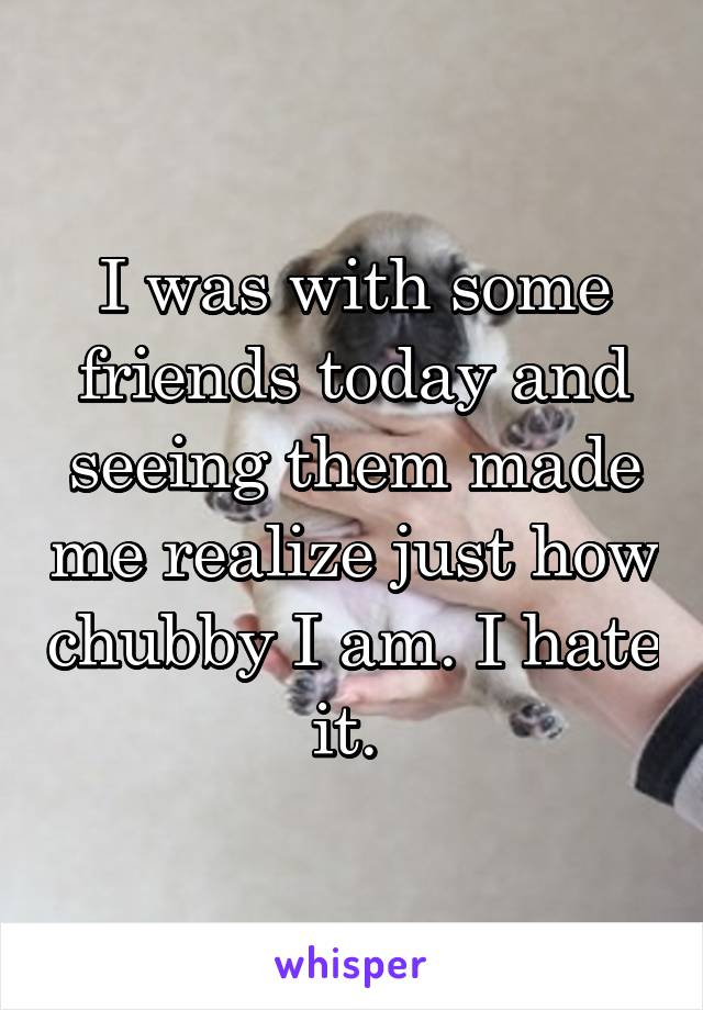 I was with some friends today and seeing them made me realize just how chubby I am. I hate it.