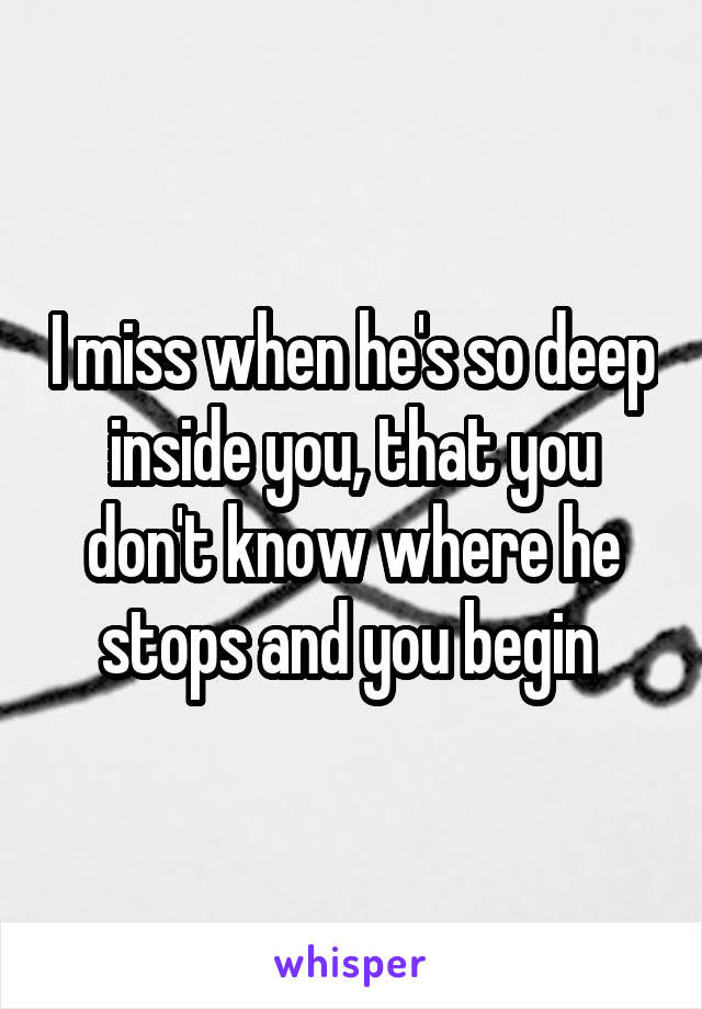 I miss when he's so deep inside you, that you don't know where he stops and you begin