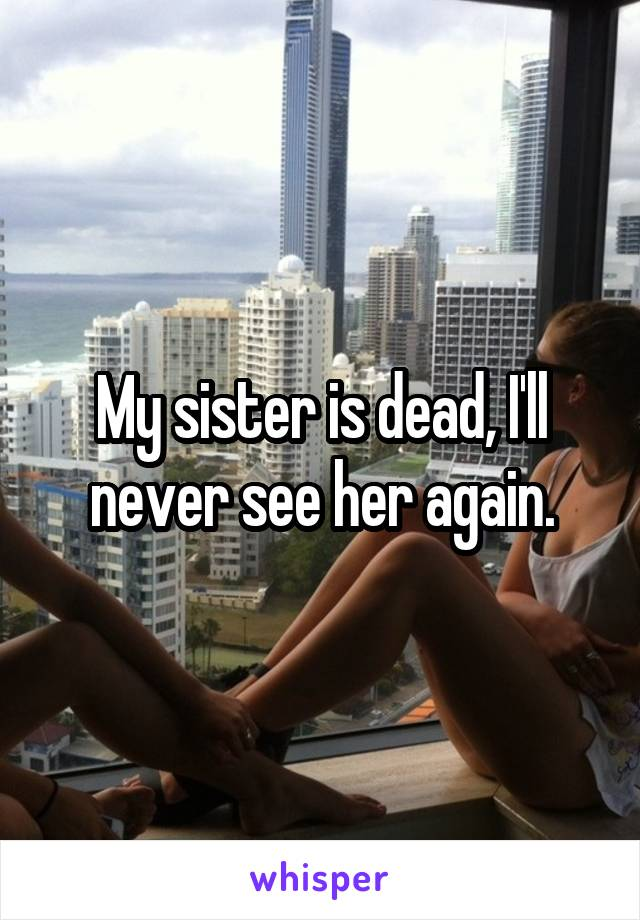 My sister is dead, I'll never see her again.