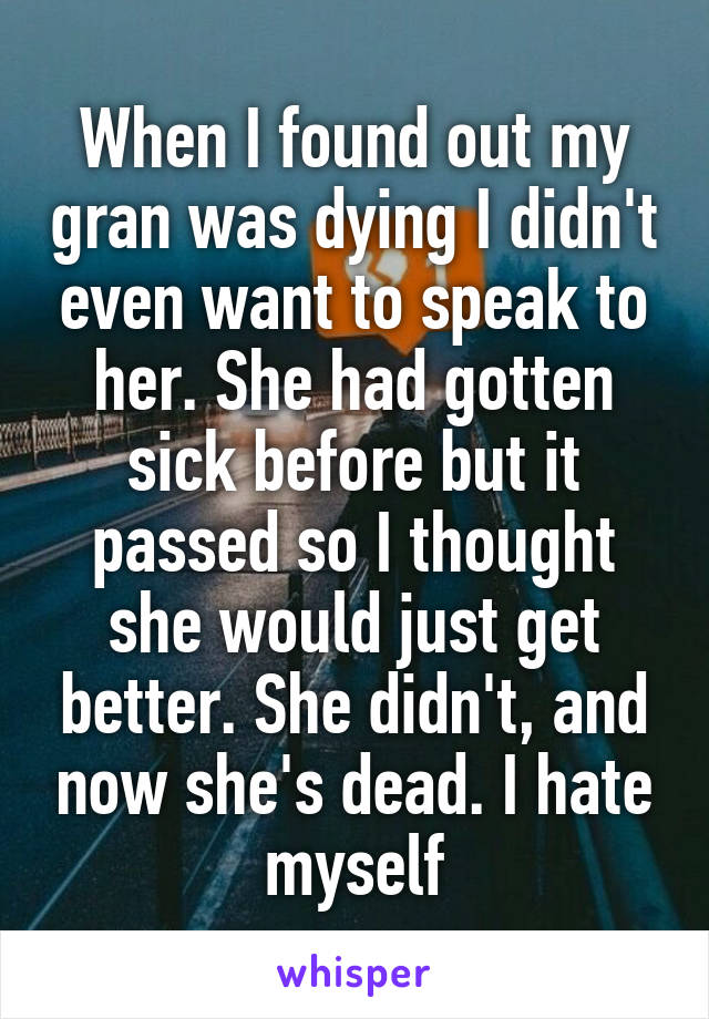 When I found out my gran was dying I didn't even want to speak to her. She had gotten sick before but it passed so I thought she would just get better. She didn't, and now she's dead. I hate myself