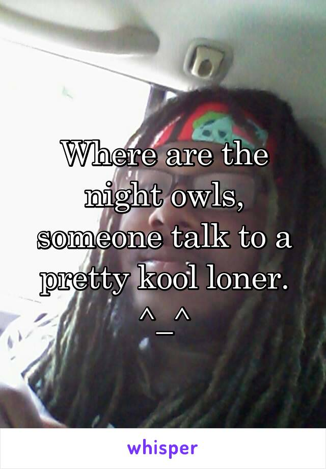 Where are the night owls, someone talk to a pretty kool loner. ^_^