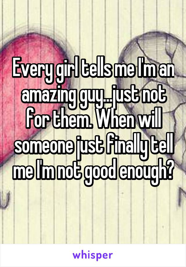 Every girl tells me I'm an amazing guy...just not for them. When will someone just finally tell me I'm not good enough?