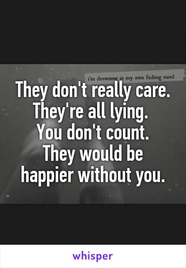 They don't really care. They're all lying.  You don't count. They would be happier without you.