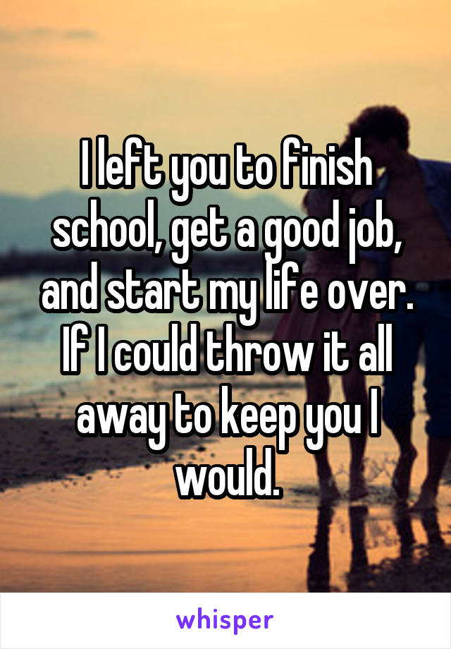I left you to finish school, get a good job, and start my life over. If I could throw it all away to keep you I would.