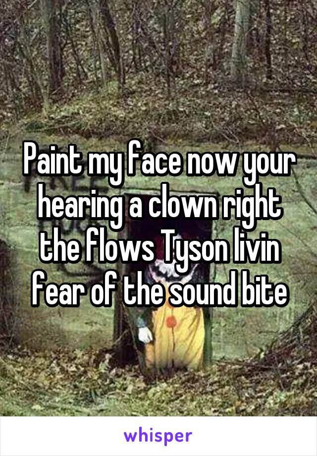 Paint my face now your hearing a clown right the flows Tyson livin fear of the sound bite