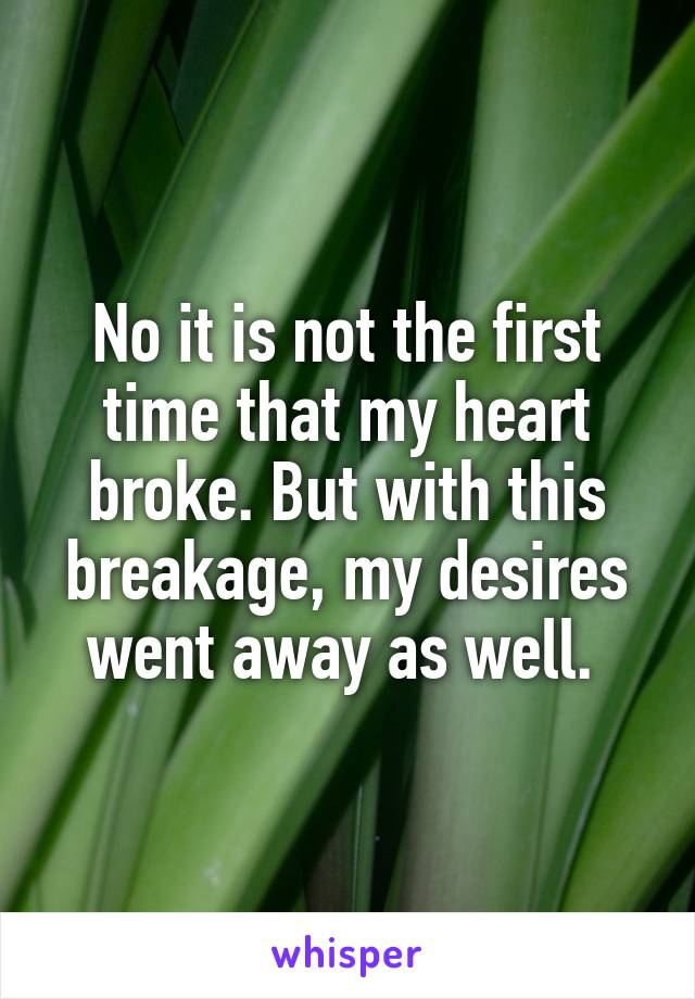 No it is not the first time that my heart broke. But with this breakage, my desires went away as well.