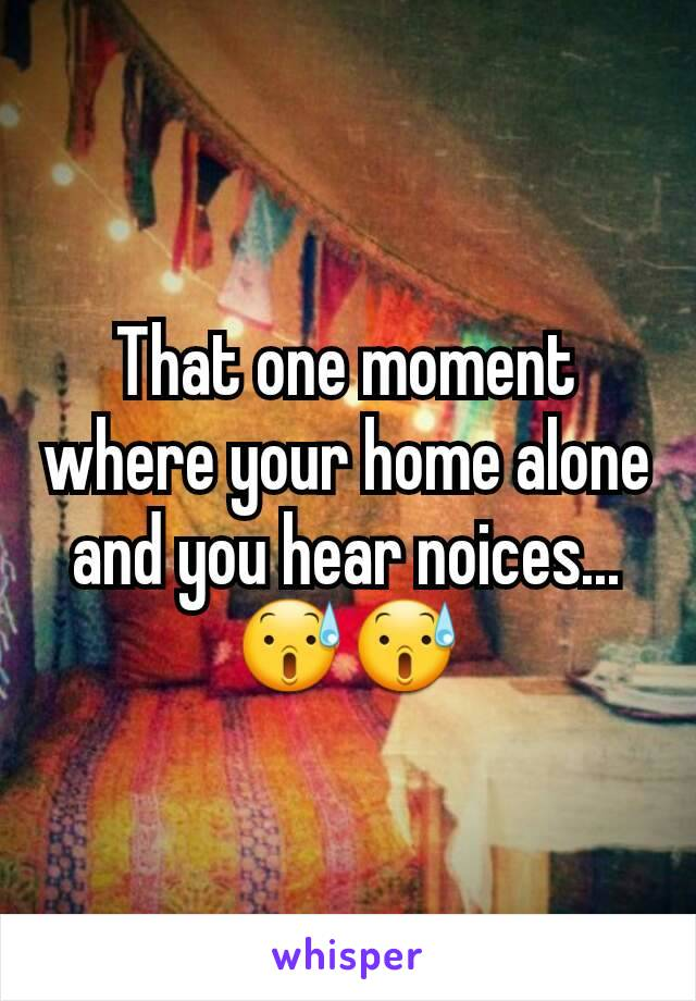 That one moment where your home alone and you hear noices... 😰😰