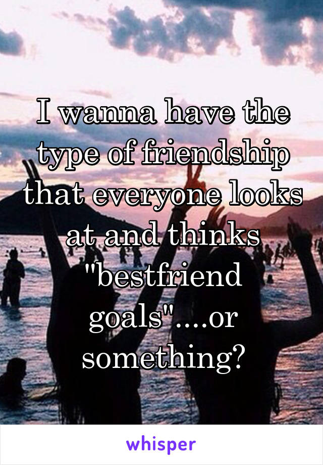 """I wanna have the type of friendship that everyone looks at and thinks """"bestfriend goals""""....or something😂"""