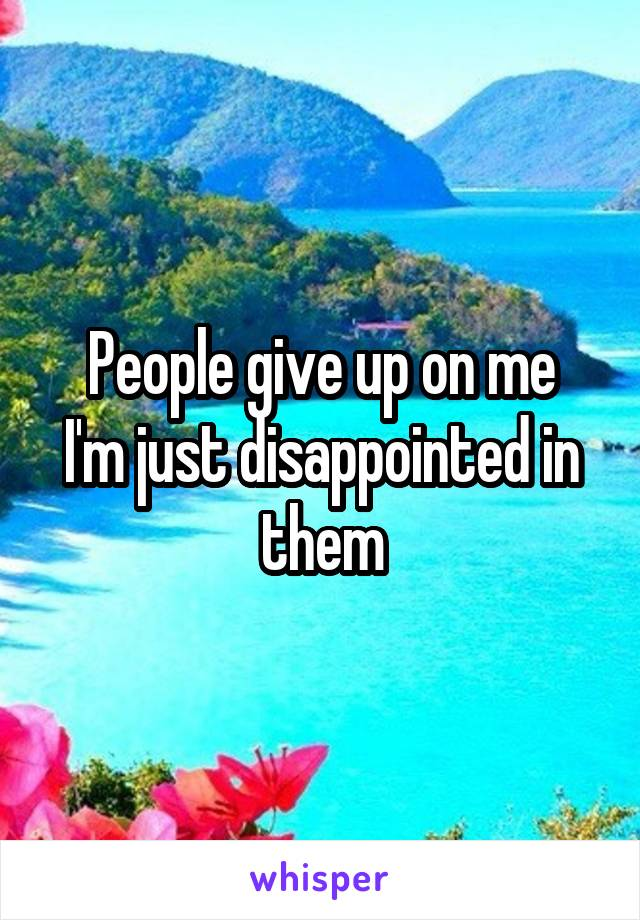 People give up on me I'm just disappointed in them