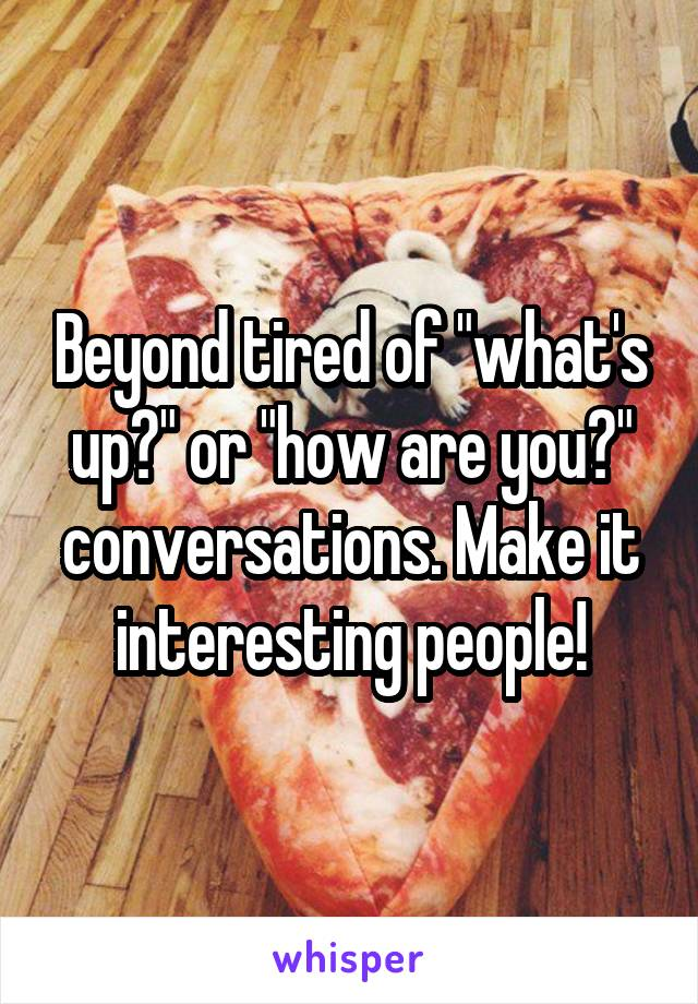 "Beyond tired of ""what's up?"" or ""how are you?"" conversations. Make it interesting people!"