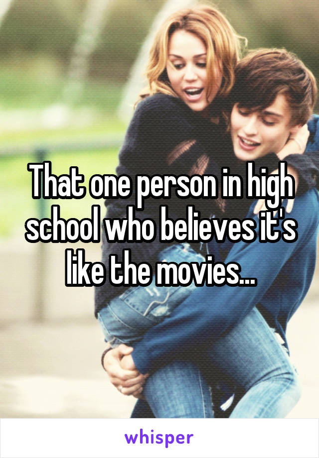 That one person in high school who believes it's like the movies...