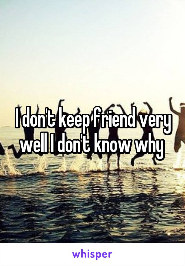 I don't keep friend very well I don't know why