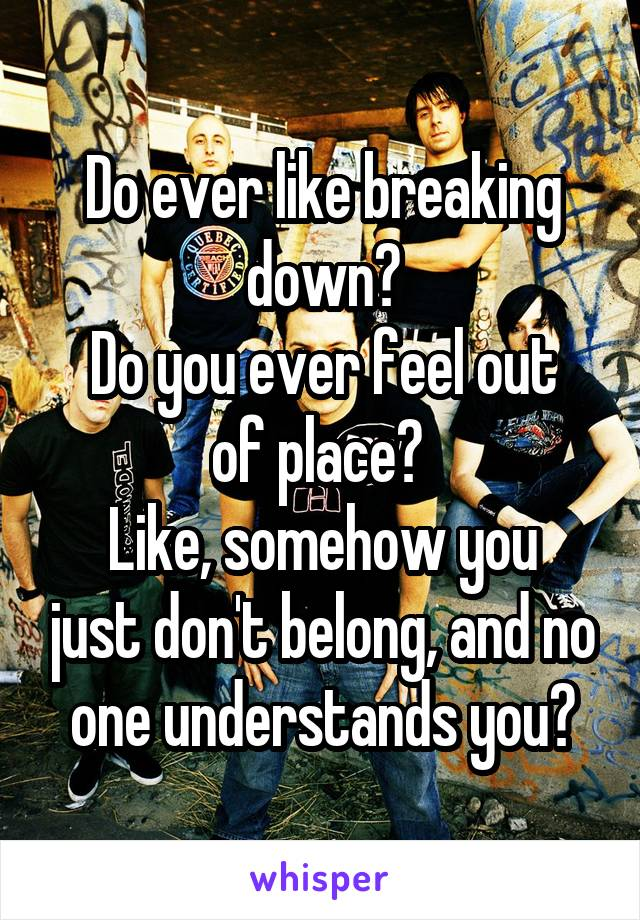Do ever like breaking down? Do you ever feel out of place?  Like, somehow you just don't belong, and no one understands you?