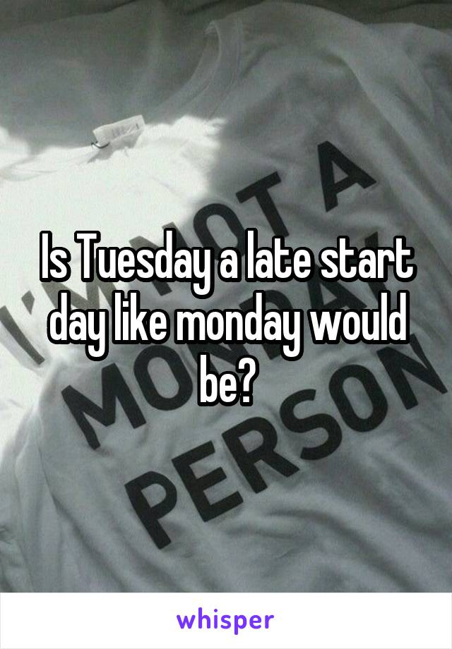 Is Tuesday a late start day like monday would be?
