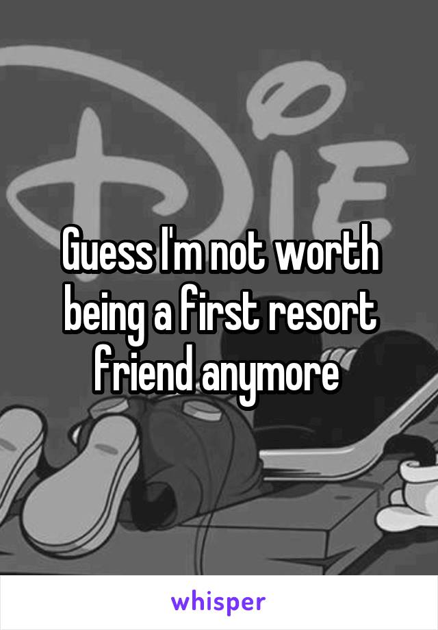 Guess I'm not worth being a first resort friend anymore