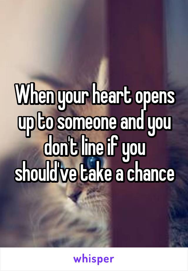 When your heart opens up to someone and you don't line if you should've take a chance
