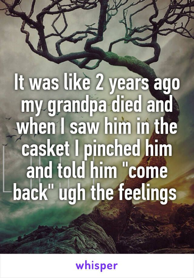 """It was like 2 years ago my grandpa died and when I saw him in the casket I pinched him and told him """"come back"""" ugh the feelings"""