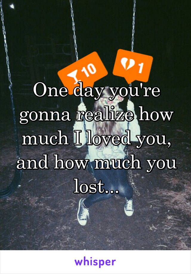 One day you're gonna realize how much I loved you, and how much you lost...
