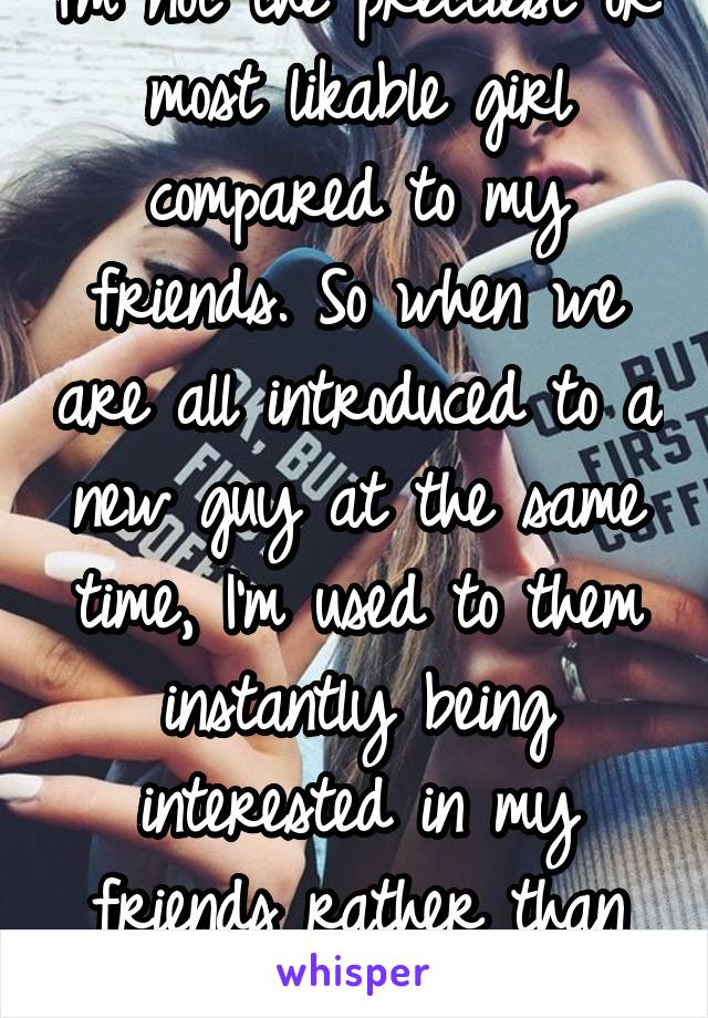 I'm not the prettiest or most likable girl compared to my friends. So when we are all introduced to a new guy at the same time, I'm used to them instantly being interested in my friends rather than me