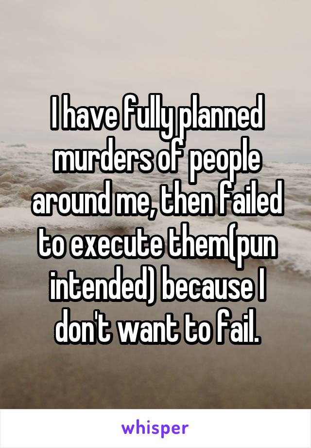 I have fully planned murders of people around me, then failed to execute them(pun intended) because I don't want to fail.