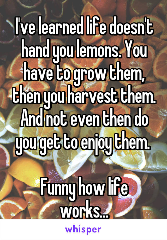 I've learned life doesn't hand you lemons. You have to grow them, then you harvest them. And not even then do you get to enjoy them.   Funny how life works...