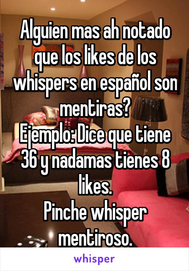 Alguien mas ah notado que los likes de los whispers en español son mentiras? Ejemplo: Dice que tiene 36 y nadamas tienes 8 likes. Pinche whisper mentiroso.