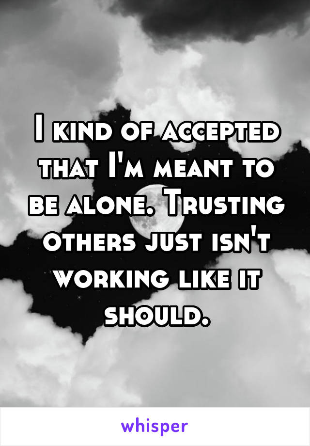 I kind of accepted that I'm meant to be alone. Trusting others just isn't working like it should.