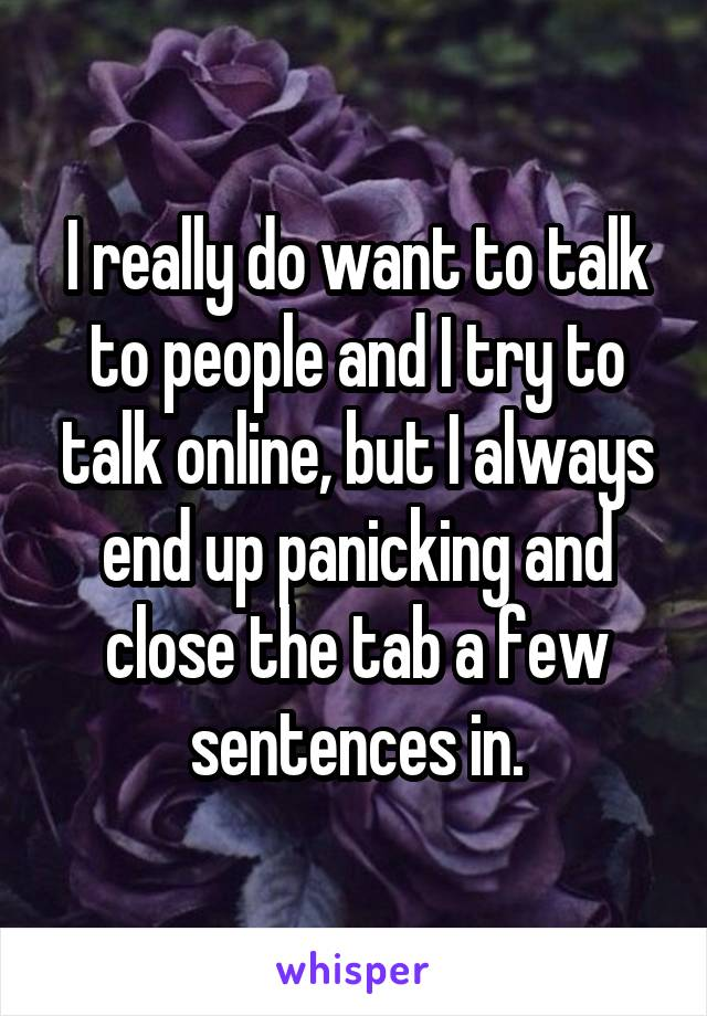I really do want to talk to people and I try to talk online, but I always end up panicking and close the tab a few sentences in.