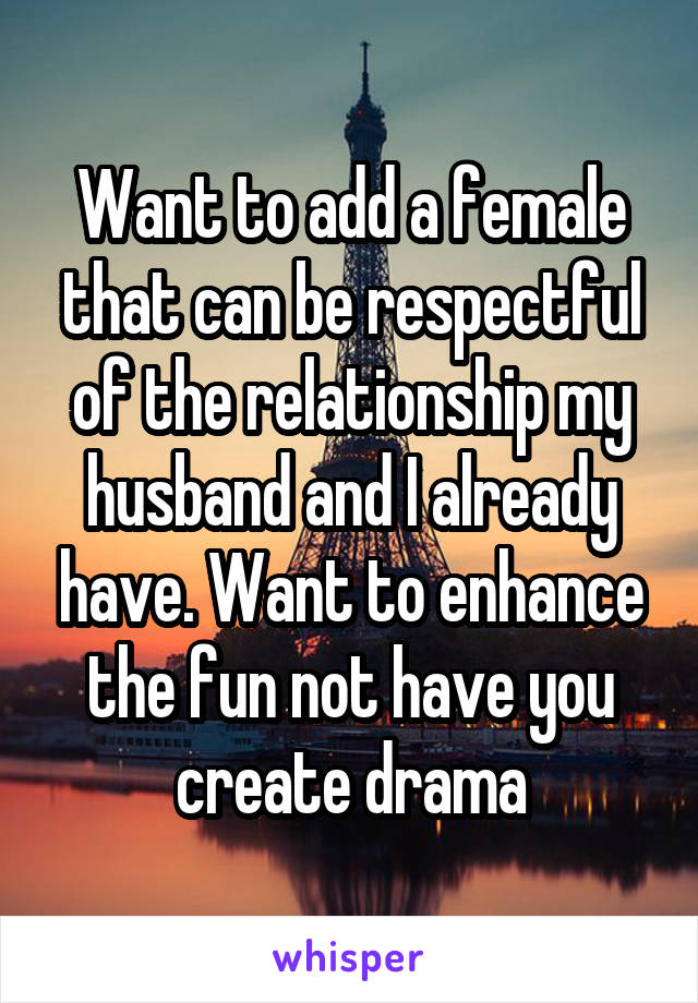 Want to add a female that can be respectful of the relationship my husband and I already have. Want to enhance the fun not have you create drama
