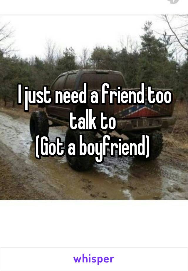 I just need a friend too talk to  (Got a boyfriend)