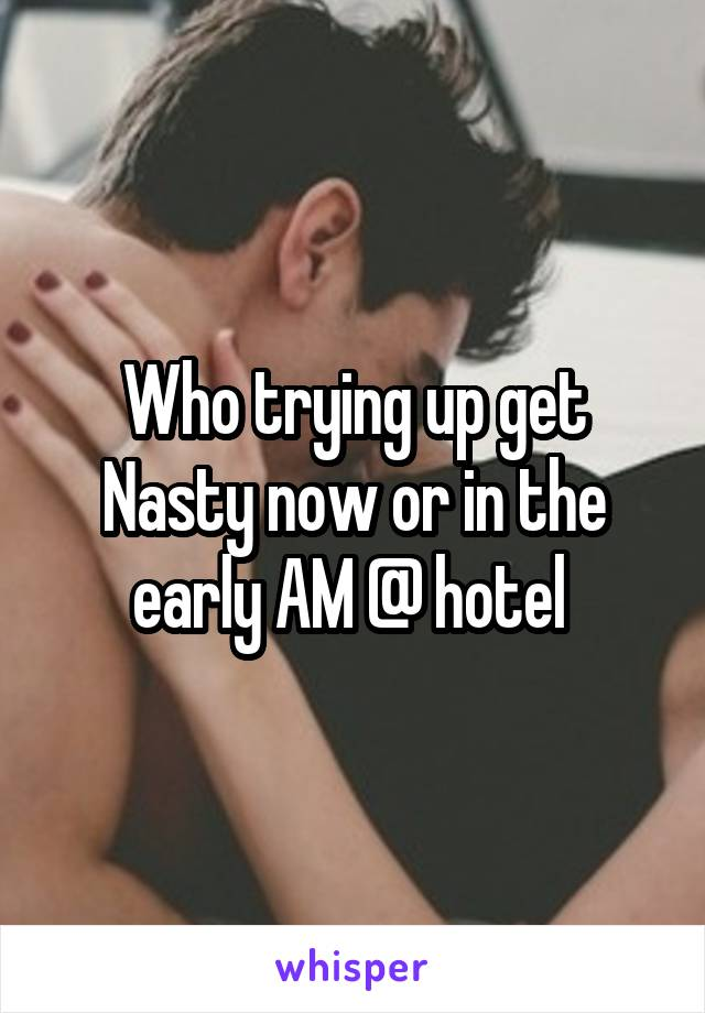 Who trying up get Nasty now or in the early AM @ hotel