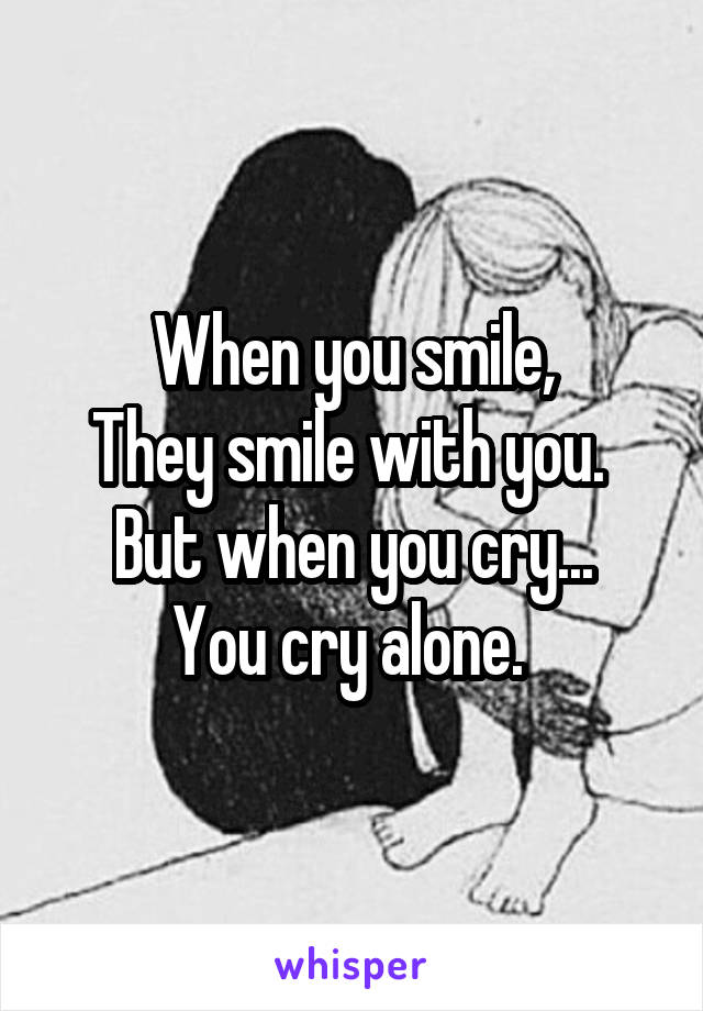 When you smile, They smile with you.  But when you cry... You cry alone.