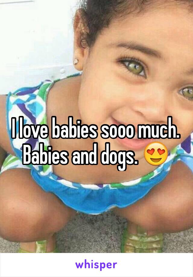 I love babies sooo much. Babies and dogs. 😍