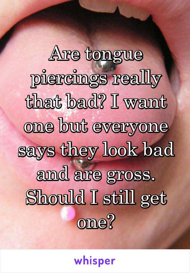 Are tongue piercings really that bad? I want one but everyone says they look bad and are gross. Should I still get one?
