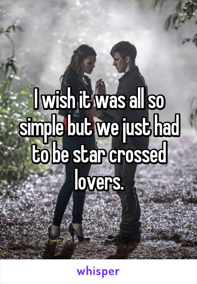 I wish it was all so simple but we just had to be star crossed lovers.