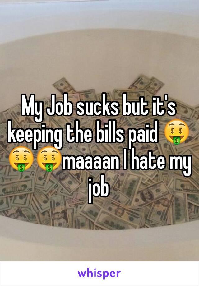My Job sucks but it's keeping the bills paid 🤑🤑🤑maaaan I hate my job