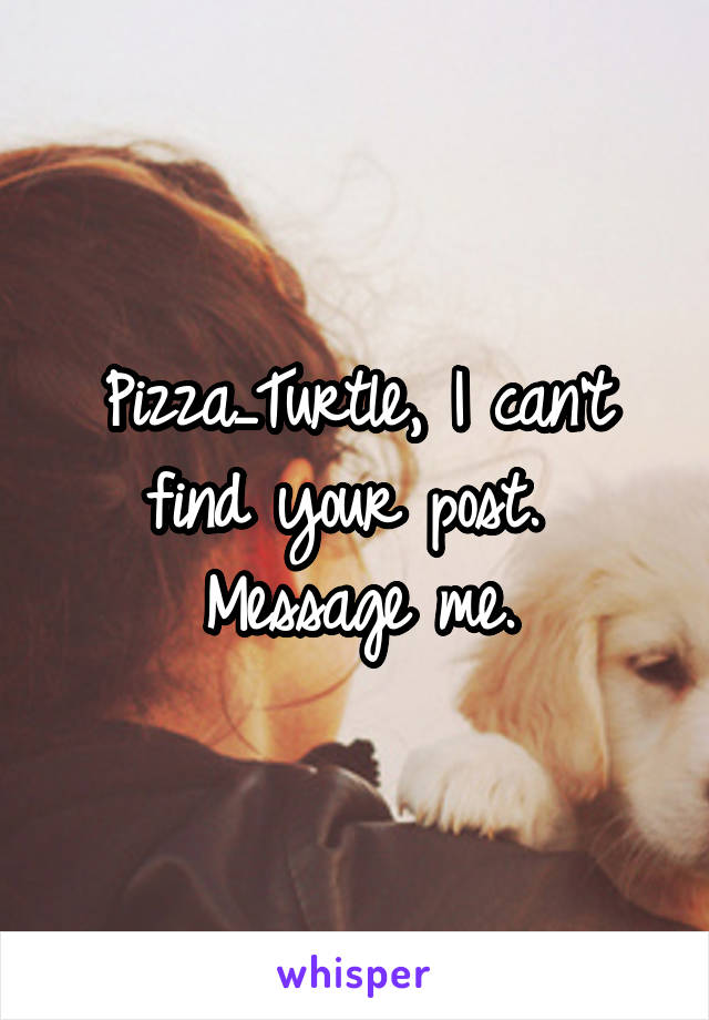 Pizza_Turtle, I can't find your post.  Message me.