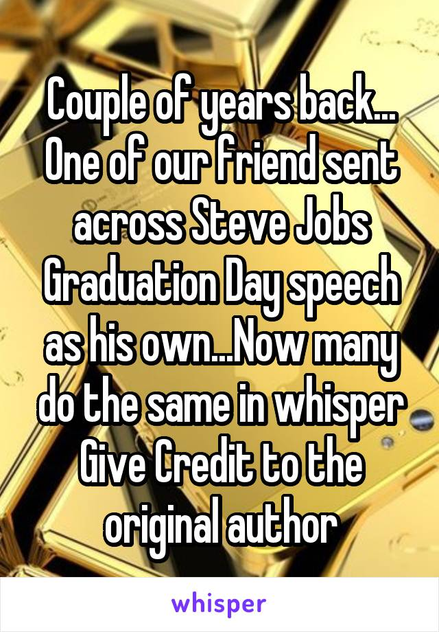 Couple of years back... One of our friend sent across Steve Jobs Graduation Day speech as his own...Now many do the same in whisper Give Credit to the original author