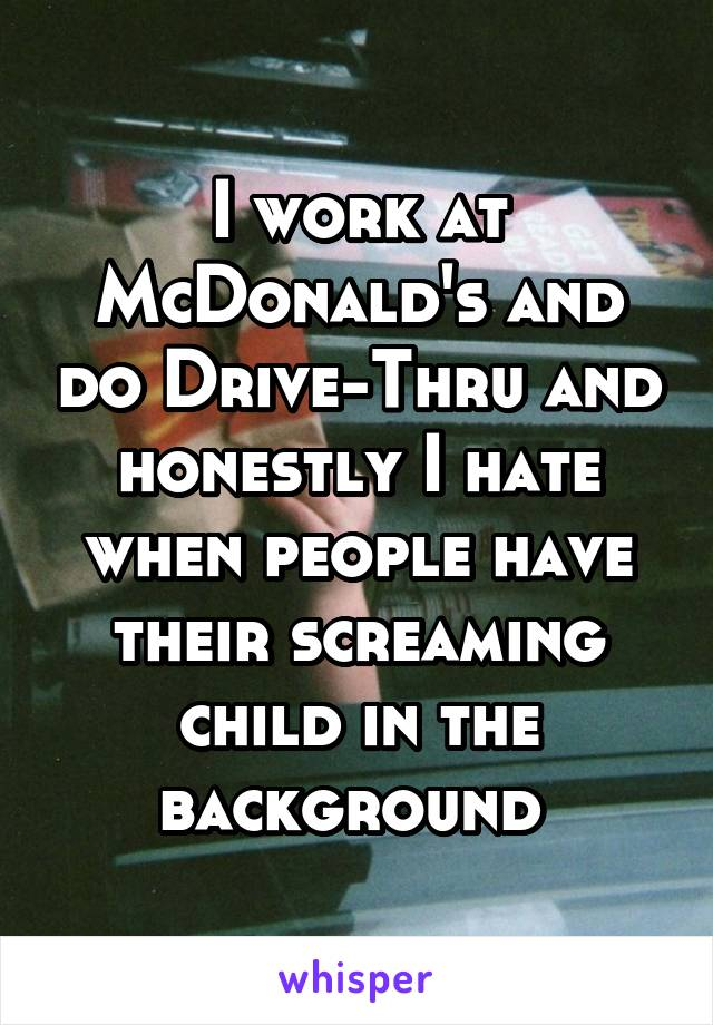 I work at McDonald's and do Drive-Thru and honestly I hate when people have their screaming child in the background