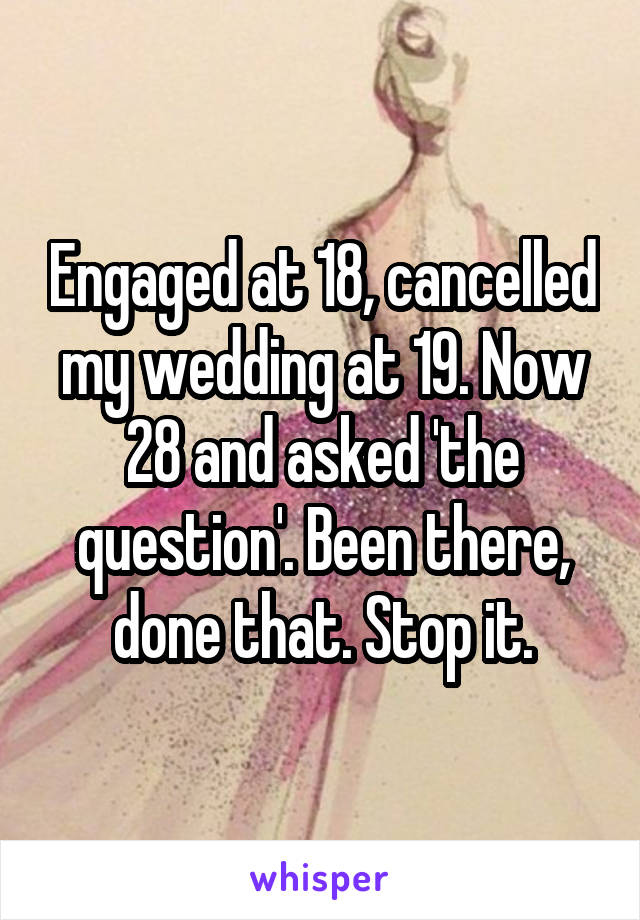 Engaged at 18, cancelled my wedding at 19. Now 28 and asked 'the question'. Been there, done that. Stop it.