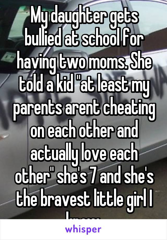 """My daughter gets bullied at school for having two moms. She told a kid """"at least my parents arent cheating on each other and actually love each other"""" she's 7 and she's the bravest little girl I know"""