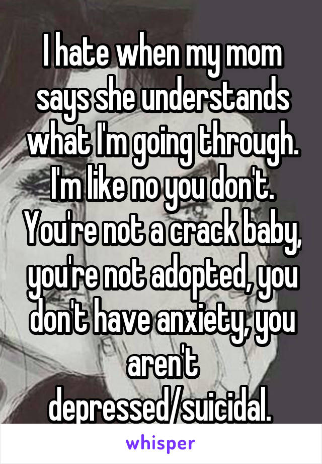 I hate when my mom says she understands what I'm going through. I'm like no you don't. You're not a crack baby, you're not adopted, you don't have anxiety, you aren't depressed/suicidal.