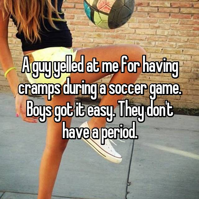 A guy yelled at me for having cramps during a soccer game. Boys got it easy. They don't have a period.